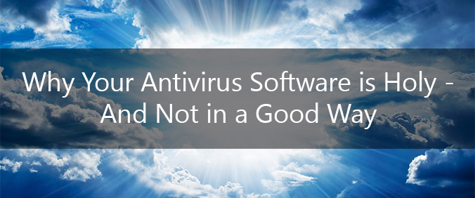 Why Your Antivirus Software Is Holy – And Not In A Good Way