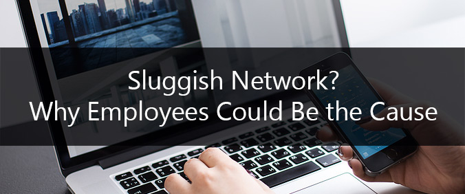 Sluggish Network? Why Employees Could Be The Cause