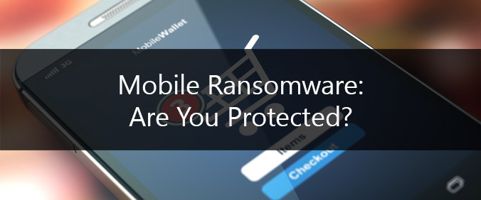 Mobile Ransomware: Are You Protected?