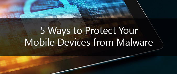 5 Ways To Protect Your Mobile Devices From Malware