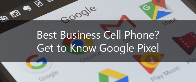 Best Business Cell Phone? Get To Know Google Pixel