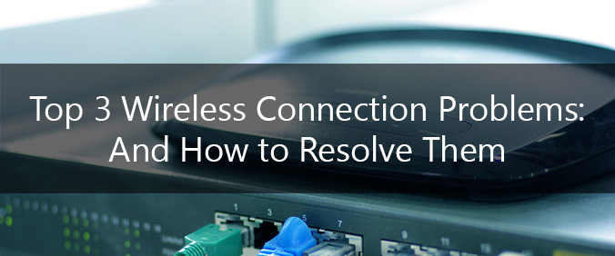 Top 3 Wireless Connection Problems: And How To Resolve Them