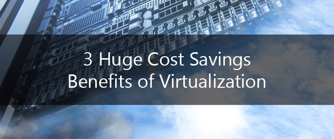 3 Huge Cost Savings Benefits Of Virtualization