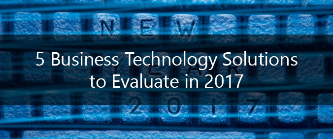 5 Business Technology Solutions To Evaluate In 2017