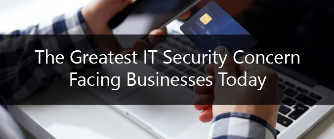 The Greatest IT Security Concern Facing Businesses Today