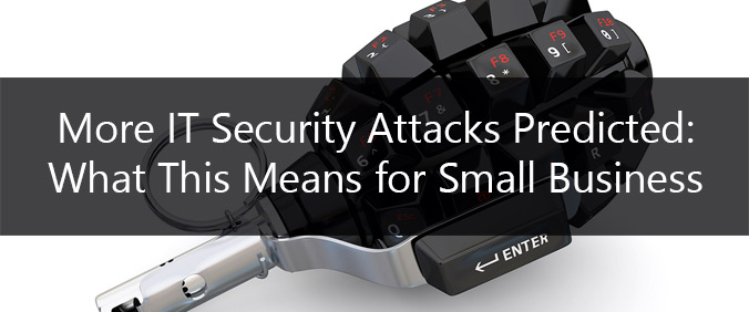 More IT Security Attacks Predicted: What This Means For Small Business