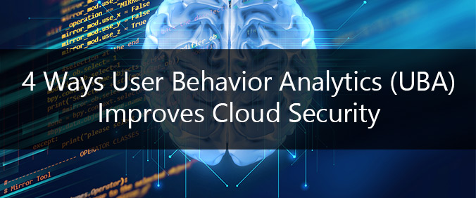 4 Ways User Behavior Analytics (UBA) Improves Cloud Security